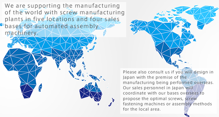 We are supporting the manufacturing of the world with screw manufacturing plants in five locations and four sales bases for automated assembly machinery.